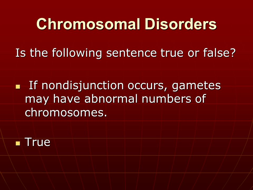 Chromosomal Disorders Is the following sentence true or false? If nondisjunction occurs, gametes may have abnormal numbers of chromosomes. If nondisju