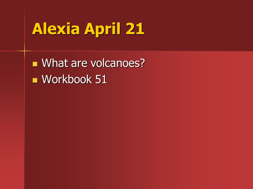 Alexia April 21 What are volcanoes What are volcanoes Workbook 51 Workbook 51