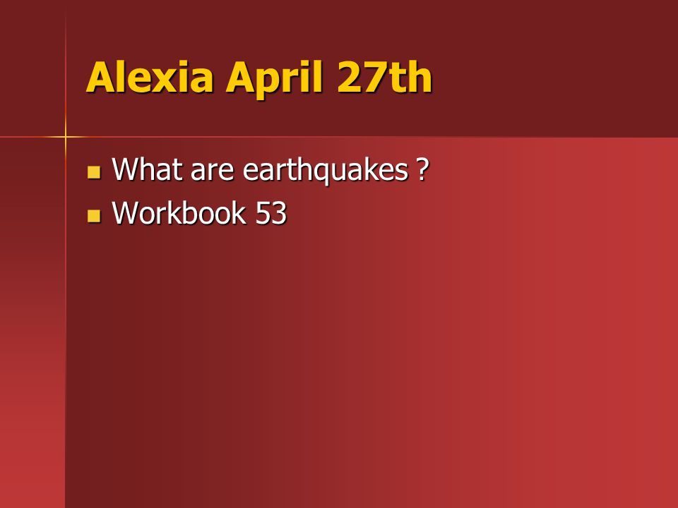 Alexia April 27th What are earthquakes What are earthquakes Workbook 53 Workbook 53