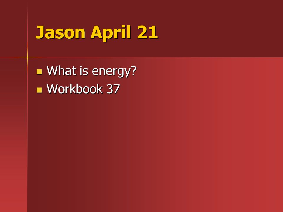 Jason April 21 What is energy What is energy Workbook 37 Workbook 37