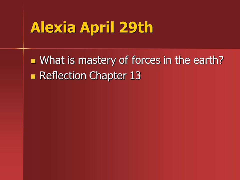 Alexia April 29th What is mastery of forces in the earth.