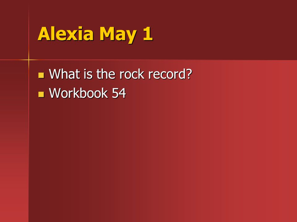 Alexia May 1 What is the rock record What is the rock record Workbook 54 Workbook 54