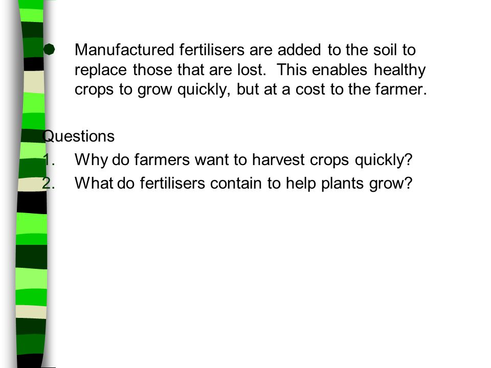  Manufactured fertilisers are added to the soil to replace those that are lost. This enables healthy crops to grow quickly, but at a cost to the farm