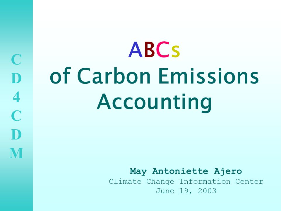 CD4CDMCD4CDM ABCs of Carbon Emissions Accounting May Antoniette Ajero Climate Change Information Center June 19, 2003