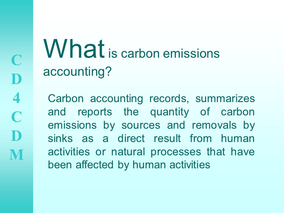 CD4CDMCD4CDM Steps in carbon accounting: 1.Identify boundary/ies to be covered 2.Identify emission sources to be covered 3.Select an emissions calculation approach 4.Collect activity data and choose emission factors 5.Apply calculation tool to estimate emissions