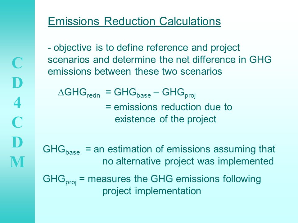 CD4CDMCD4CDM Emissions Reduction Calculations - objective is to define reference and project scenarios and determine the net difference in GHG emissions between these two scenarios  GHG redn = GHG base – GHG proj = emissions reduction due to existence of the project GHG base = an estimation of emissions assuming that no alternative project was implemented GHG proj = measures the GHG emissions following project implementation