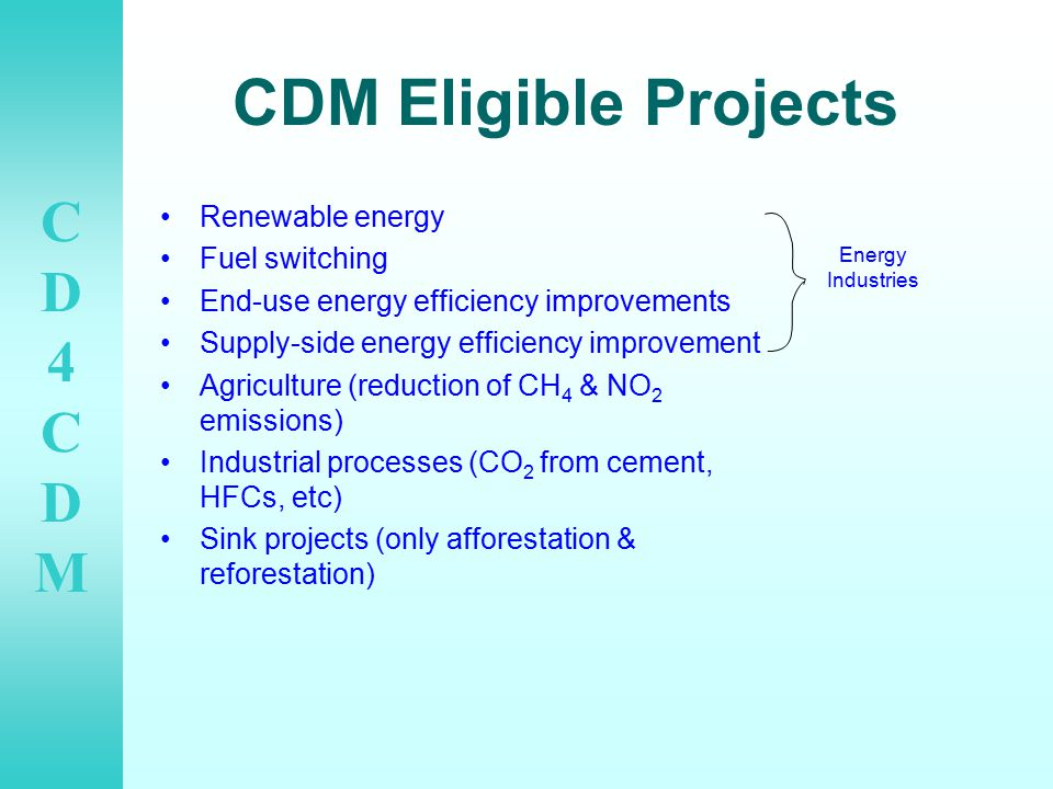 CD4CDMCD4CDM CDM Eligible Projects Renewable energy Fuel switching End-use energy efficiency improvements Supply-side energy efficiency improvement Agriculture (reduction of CH 4 & NO 2 emissions) Industrial processes (CO 2 from cement, HFCs, etc) Sink projects (only afforestation & reforestation) Energy Industries