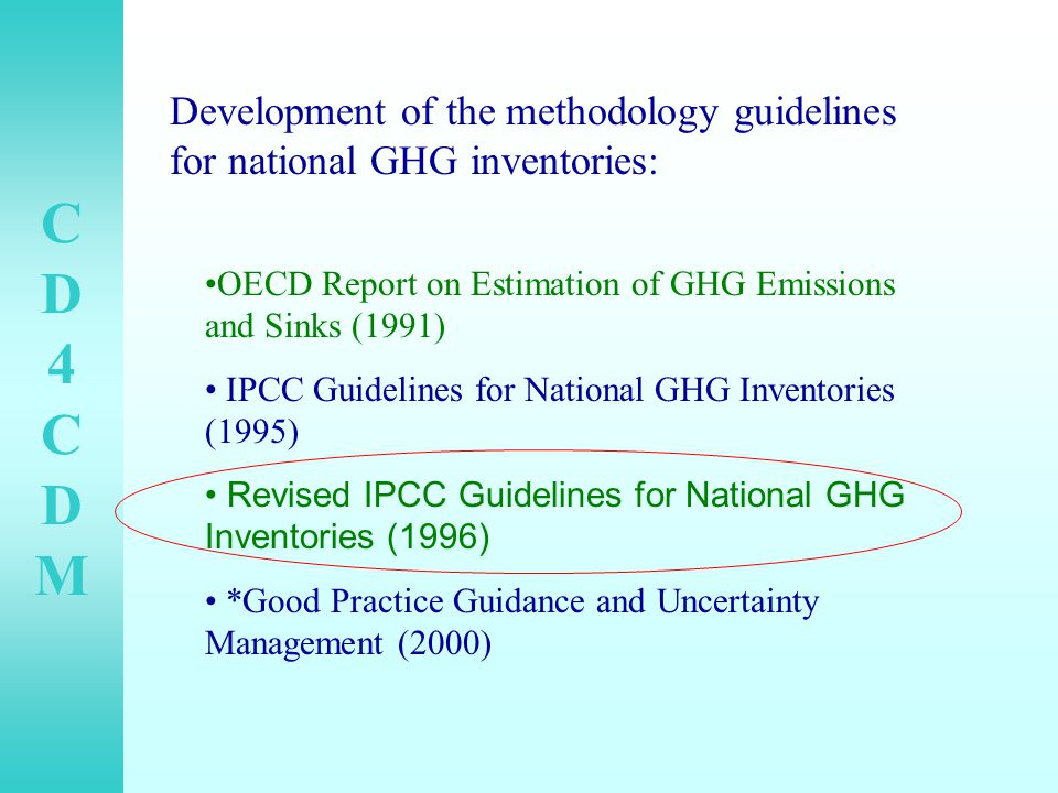 CD4CDMCD4CDM OECD Report on Estimation of GHG Emissions and Sinks (1991) IPCC Guidelines for National GHG Inventories (1995) Revised IPCC Guidelines for National GHG Inventories (1996) *Good Practice Guidance and Uncertainty Management (2000) Development of the methodology guidelines for national GHG inventories: