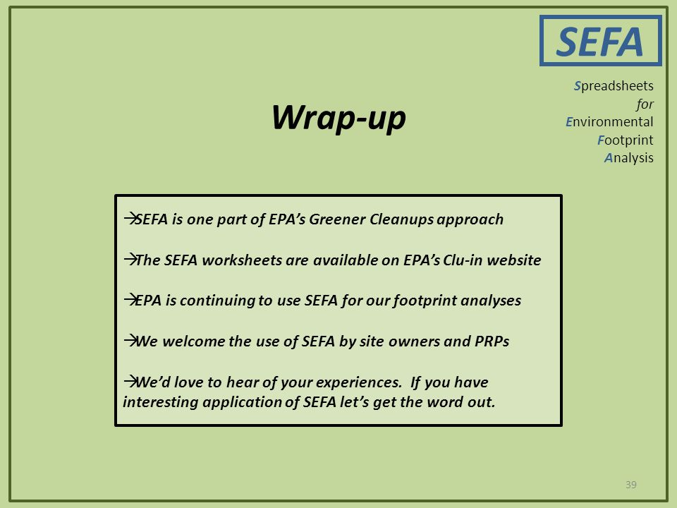 Wrap-up 39 SEFA Spreadsheets for Environmental Footprint Analysis  SEFA is one part of EPA's Greener Cleanups approach  The SEFA worksheets are available on EPA's Clu-in website  EPA is continuing to use SEFA for our footprint analyses  We welcome the use of SEFA by site owners and PRPs  We'd love to hear of your experiences.