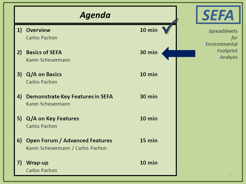 7 Agenda SEFA Spreadsheets for Environmental Footprint Analysis 1)Overview10 min Carlos Pachon 2)Basics of SEFA30 min Karen Scheuermann 3) Q/A on Basics10 min Carlos Pachon 4) Demonstrate Key Features in SEFA30 min Karen Scheuermann 5) Q/A on Key Features10 min Carlos Pachon 6) Open Forum / Advanced Features15 min Karen Scheuermann / Carlos Pachon 7) Wrap-up10 min Carlos Pachon 