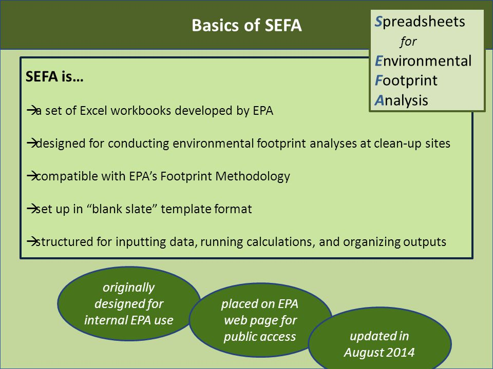 Basics of SEFA SEFA is…  a set of Excel workbooks developed by EPA  designed for conducting environmental footprint analyses at clean-up sites  compatible with EPA's Footprint Methodology  set up in blank slate template format  structured for inputting data, running calculations, and organizing outputs originally designed for internal EPA use placed on EPA web page for public access updated in August 2014 Spreadsheets for Environmental Footprint Analysis