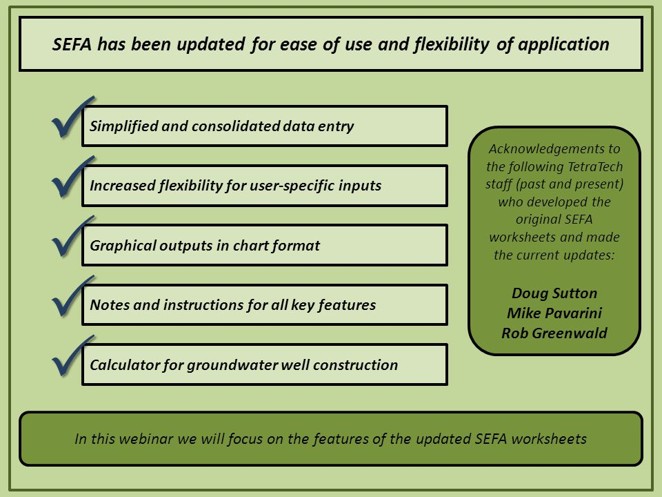 Simplified and consolidated data entry Increased flexibility for user-specific inputs Graphical outputs in chart format Notes and instructions for all key features SEFA has been updated for ease of use and flexibility of application Calculator for groundwater well construction      In this webinar we will focus on the features of the updated SEFA worksheets Acknowledgements to the following TetraTech staff (past and present) who developed the original SEFA worksheets and made the current updates: Doug Sutton Mike Pavarini Rob Greenwald