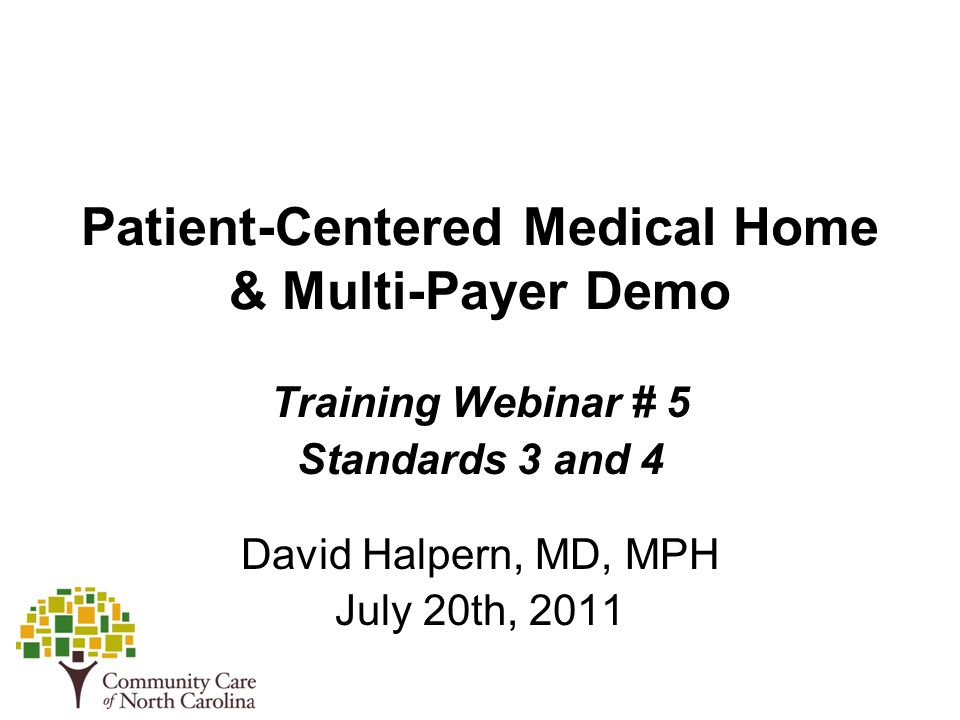 Patient-Centered Medical Home & Multi-Payer Demo Training Webinar # 5 Standards 3 and 4 David Halpern, MD, MPH July 20th, 2011
