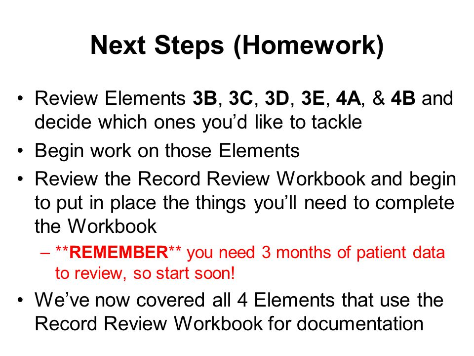 Next Steps (Homework) Review Elements 3B, 3C, 3D, 3E, 4A, & 4B and decide which ones you'd like to tackle Begin work on those Elements Review the Reco