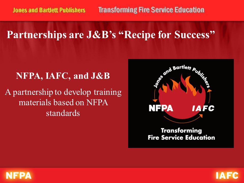 Partnerships are J&B's Recipe for Success NFPA, IAFC, and J&B A partnership to develop training materials based on NFPA standards