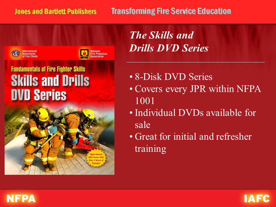 The Skills and Drills DVD Series 8-Disk DVD Series Covers every JPR within NFPA 1001 Individual DVDs available for sale Great for initial and refresher training