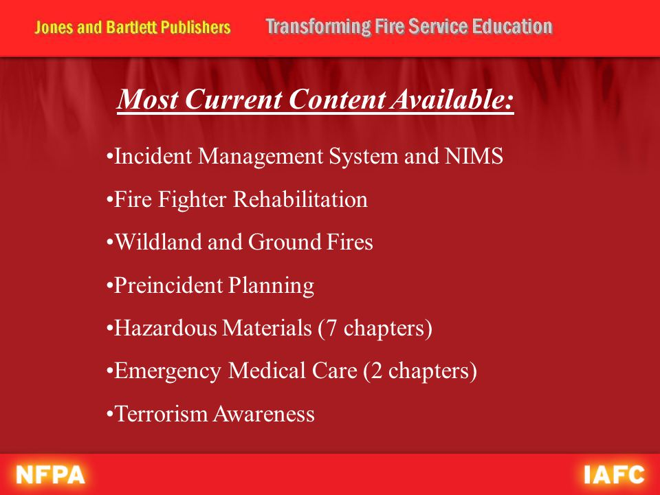 Most Current Content Available: Incident Management System and NIMS Fire Fighter Rehabilitation Wildland and Ground Fires Preincident Planning Hazardous Materials (7 chapters) Emergency Medical Care (2 chapters) Terrorism Awareness