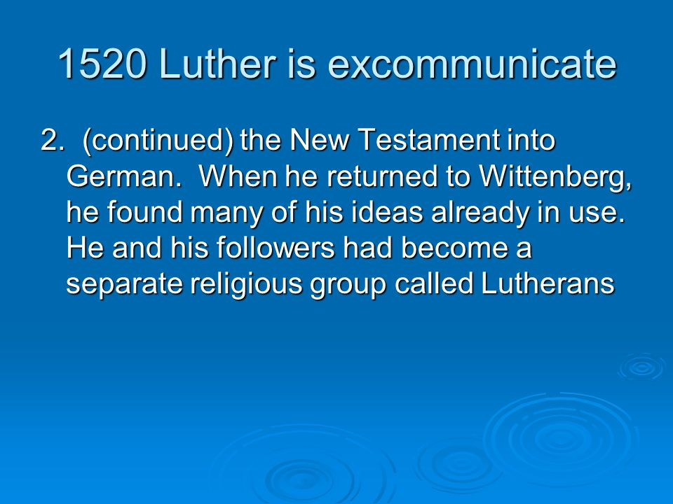 1520 Luther is excommunicate 2. (continued) the New Testament into German. When he returned to Wittenberg, he found many of his ideas already in use.