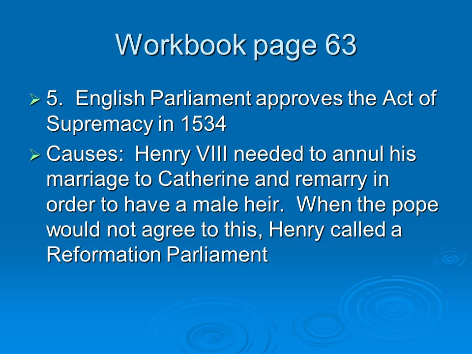 Workbook page 63  5. English Parliament approves the Act of Supremacy in 1534  Causes: Henry VIII needed to annul his marriage to Catherine and rema
