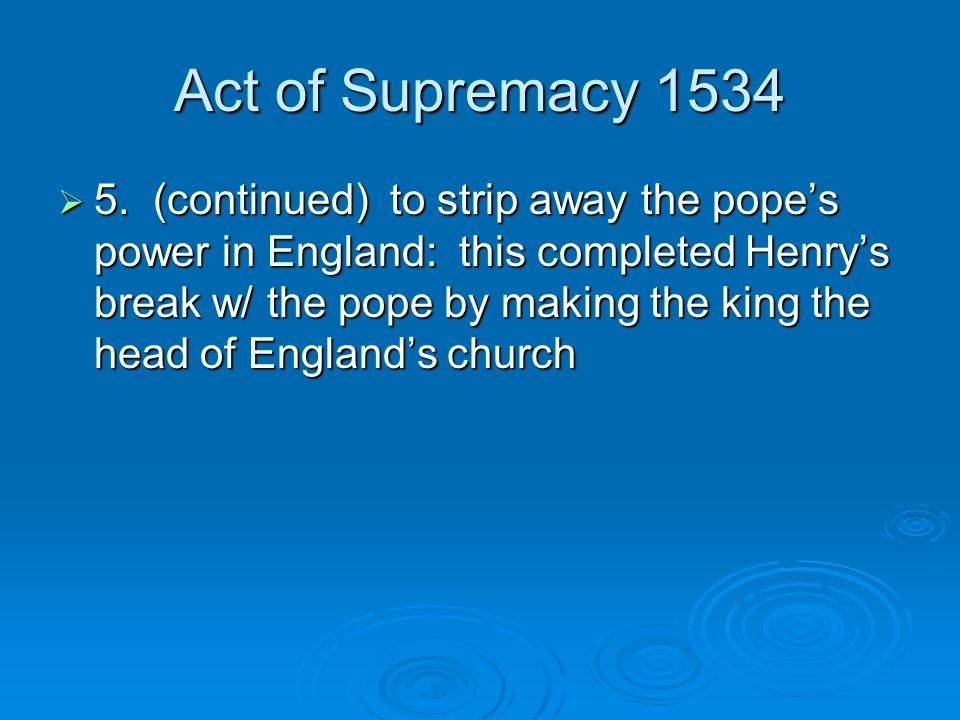 Act of Supremacy 1534  5. (continued) to strip away the pope's power in England: this completed Henry's break w/ the pope by making the king the head