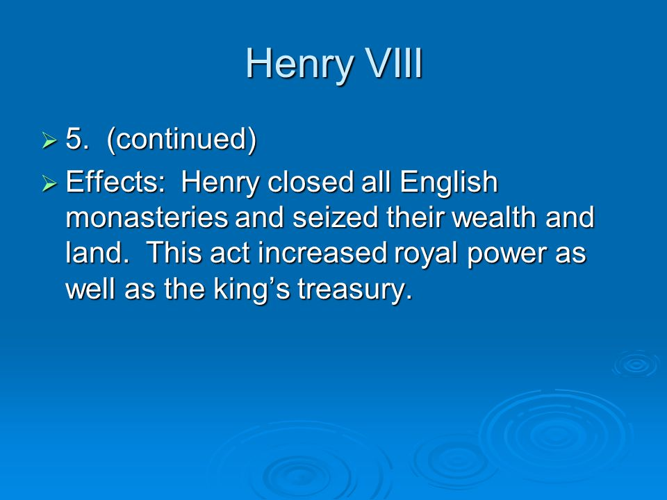 Henry VIII  5. (continued)  Effects: Henry closed all English monasteries and seized their wealth and land. This act increased royal power as well a