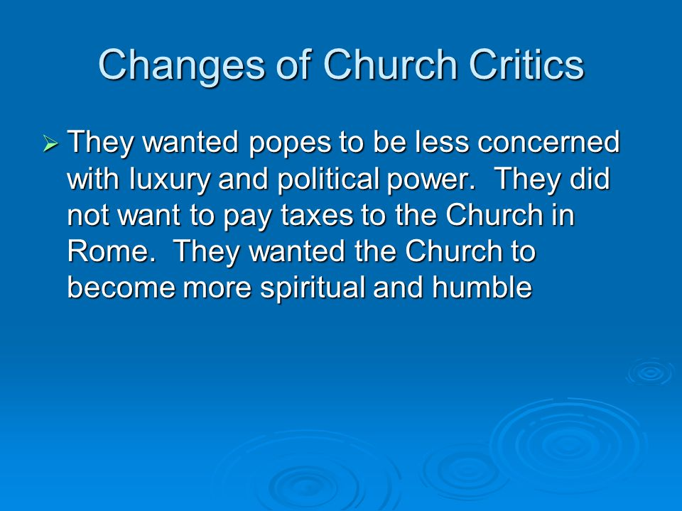 Changes of Church Critics  They wanted popes to be less concerned with luxury and political power. They did not want to pay taxes to the Church in Ro
