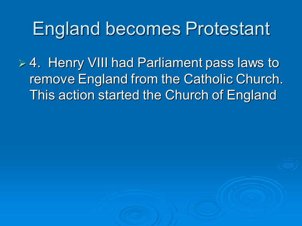England becomes Protestant  4. Henry VIII had Parliament pass laws to remove England from the Catholic Church. This action started the Church of Engl