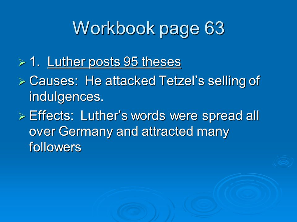 Workbook page 63  1. Luther posts 95 theses  Causes: He attacked Tetzel's selling of indulgences.  Effects: Luther's words were spread all over Ger