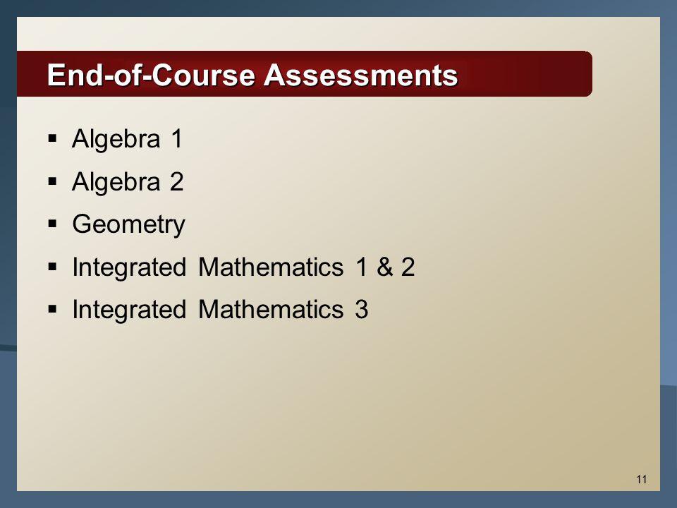 11 End-of-Course Assessments  Algebra 1  Algebra 2  Geometry  Integrated Mathematics 1 & 2  Integrated Mathematics 3