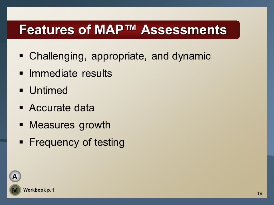 19 Features of MAP™ Assessments  Challenging, appropriate, and dynamic  Immediate results  Untimed  Accurate data  Measures growth  Frequency of