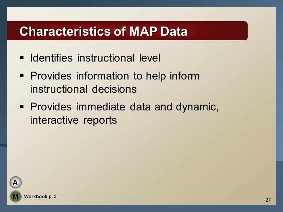 27 Characteristics of MAP Data  Identifies instructional level  Provides information to help inform instructional decisions  Provides immediate data and dynamic, interactive reports Workbook p.