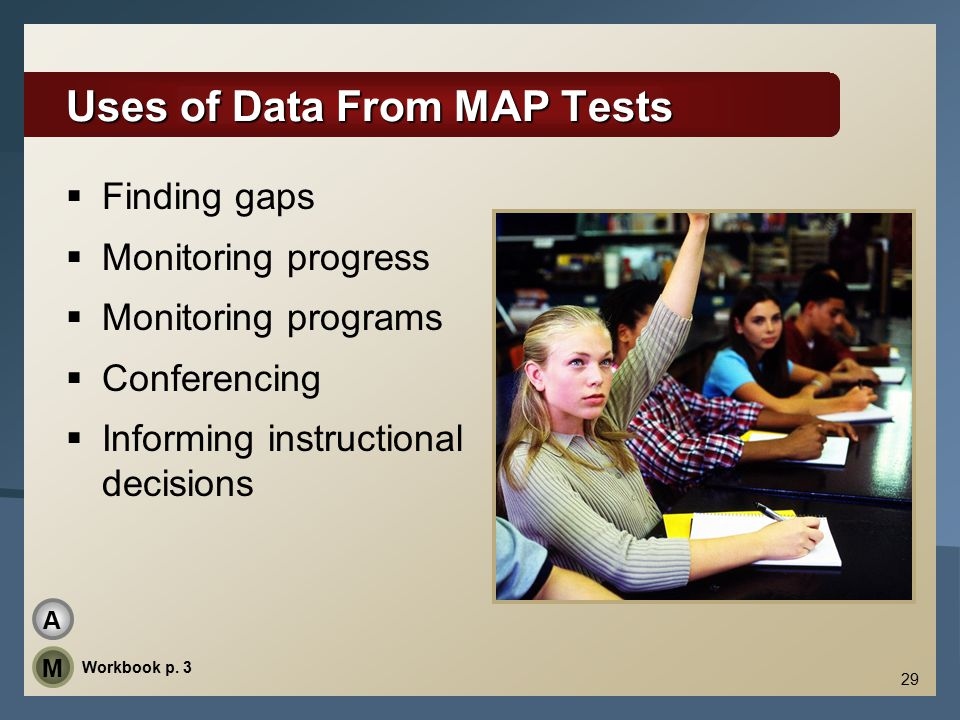 29 Uses of Data From MAP Tests  Finding gaps  Monitoring progress  Monitoring programs  Conferencing  Informing instructional decisions Workbook