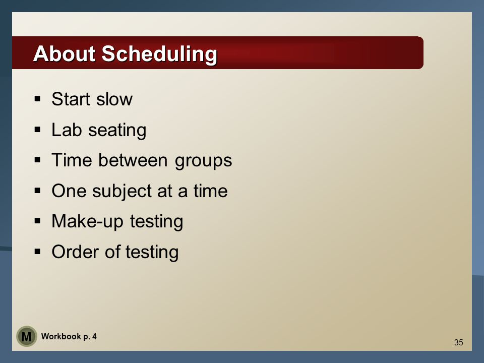 35 About Scheduling  Start slow  Lab seating  Time between groups  One subject at a time  Make-up testing  Order of testing Workbook p.