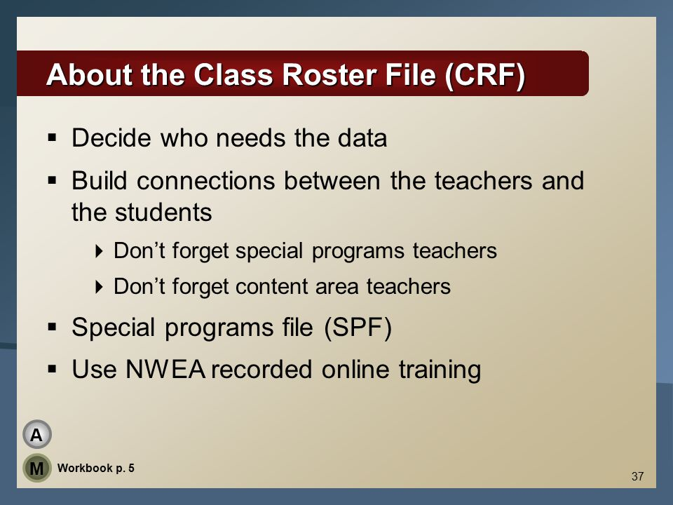 37 About the Class Roster File (CRF)  Decide who needs the data  Build connections between the teachers and the students  Don't forget special programs teachers  Don't forget content area teachers  Special programs file (SPF)  Use NWEA recorded online training Workbook p.