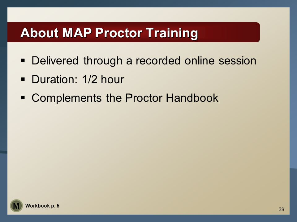 39 About MAP Proctor Training  Delivered through a recorded online session  Duration: 1/2 hour  Complements the Proctor Handbook Workbook p. 5 M