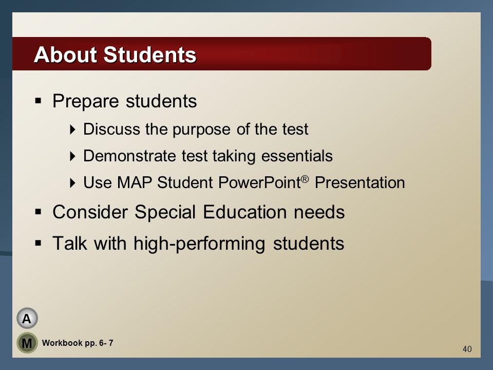 40 About Students  Prepare students  Discuss the purpose of the test  Demonstrate test taking essentials  Use MAP Student PowerPoint ® Presentation  Consider Special Education needs  Talk with high-performing students Workbook pp.