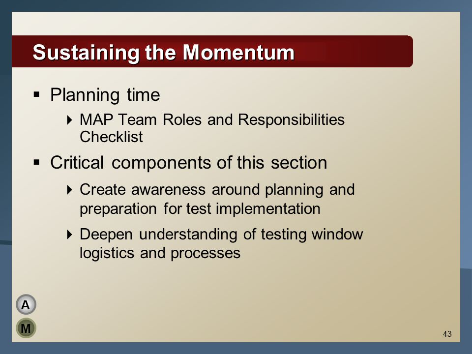 43 Sustaining the Momentum  Planning time  MAP Team Roles and Responsibilities Checklist  Critical components of this section  Create awareness ar