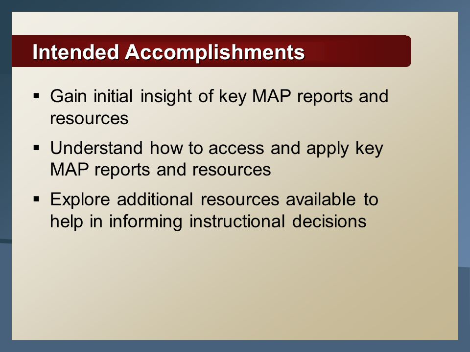 Intended Accomplishments  Gain initial insight of key MAP reports and resources  Understand how to access and apply key MAP reports and resources  Explore additional resources available to help in informing instructional decisions