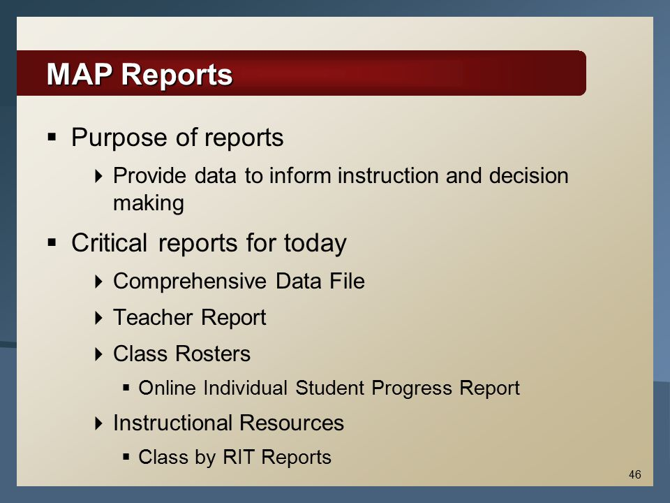 MAP Reports  Purpose of reports  Provide data to inform instruction and decision making  Critical reports for today  Comprehensive Data File  Tea