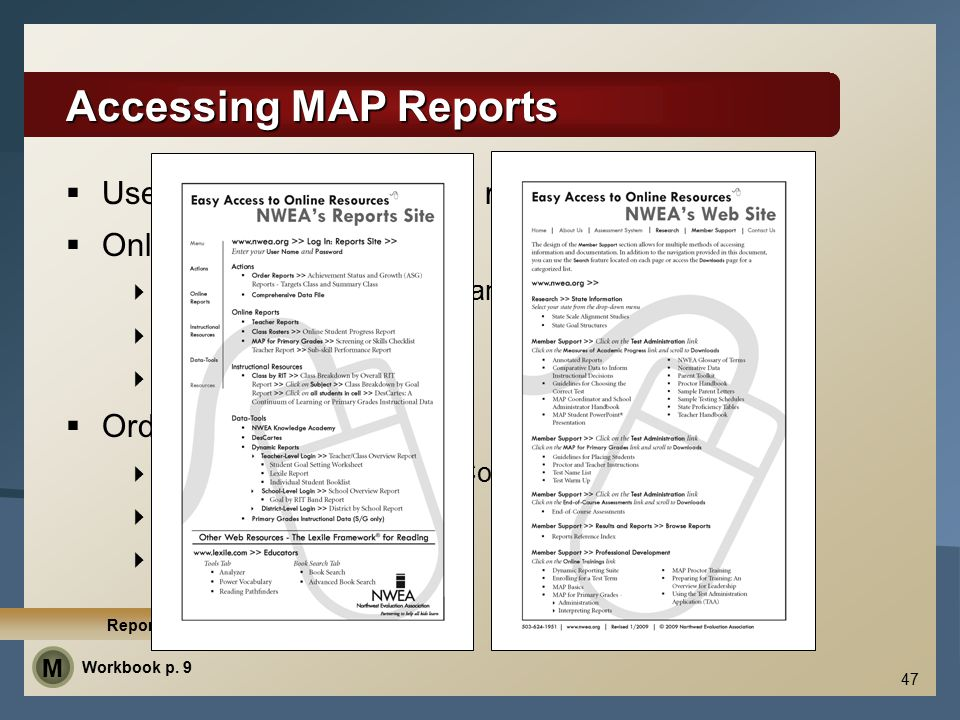 Accessing MAP Reports  User Name and Password required  Online reports  Teachers, administrators, and MAP Coordinator  24 – 48 Hours  Adobe® Reader®  Ordered (online) reports  Administrators and MAP Coordinator  72 Hours  Crystal Reports Viewer 47 Reports Site Demo Workbook p.
