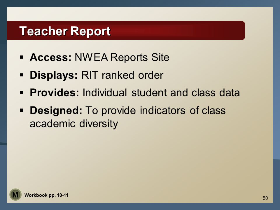 Teacher Report  Access: NWEA Reports Site  Displays: RIT ranked order  Provides: Individual student and class data  Designed: To provide indicators of class academic diversity 50 Workbook pp.