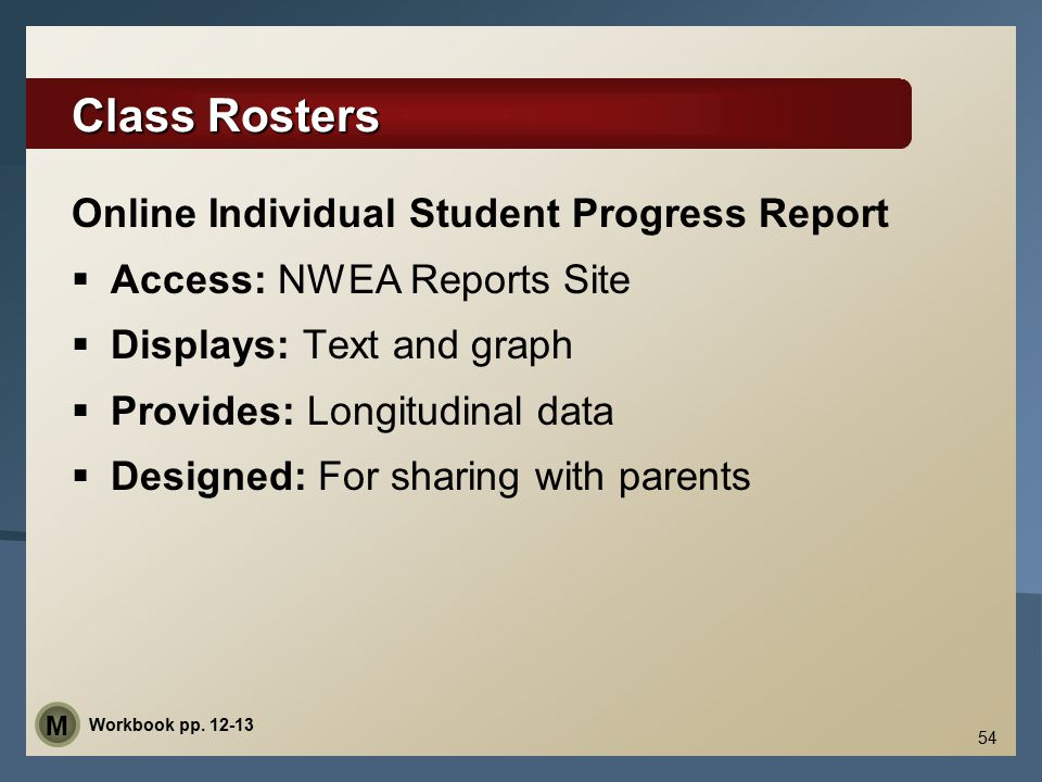 Class Rosters Online Individual Student Progress Report  Access: NWEA Reports Site  Displays: Text and graph  Provides: Longitudinal data  Designed: For sharing with parents 54 Workbook pp.