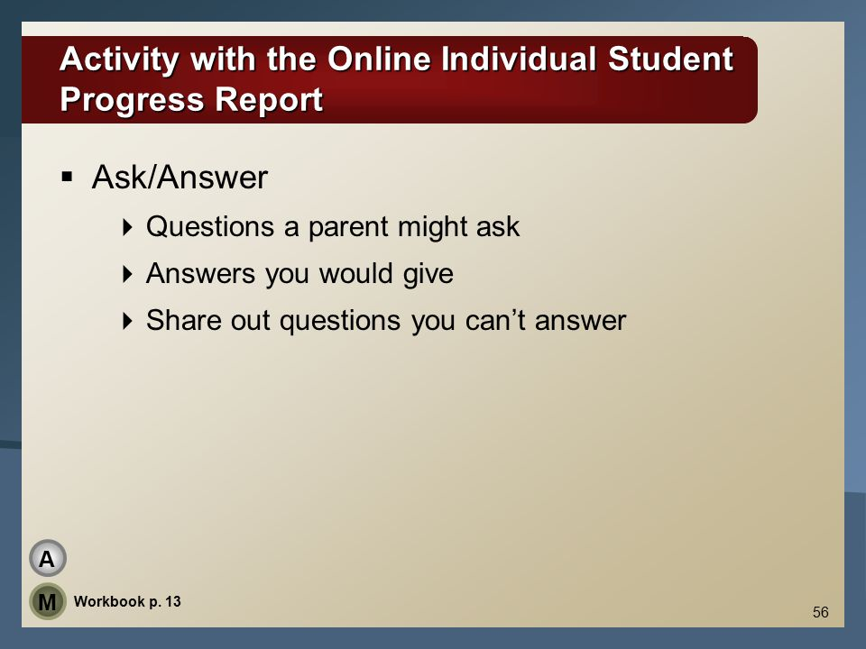 56 Activity with the Online Individual Student Progress Report  Ask/Answer  Questions a parent might ask  Answers you would give  Share out questions you can't answer Workbook p.