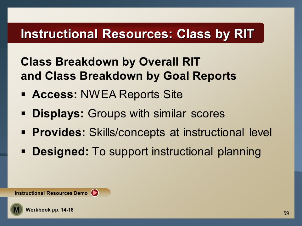 59 Instructional Resources: Class by RIT  Access: NWEA Reports Site  Displays: Groups with similar scores  Provides: Skills/concepts at instructional level  Designed: To support instructional planning Class Breakdown by Overall RIT and Class Breakdown by Goal Reports Instructional Resources Demo Workbook pp.