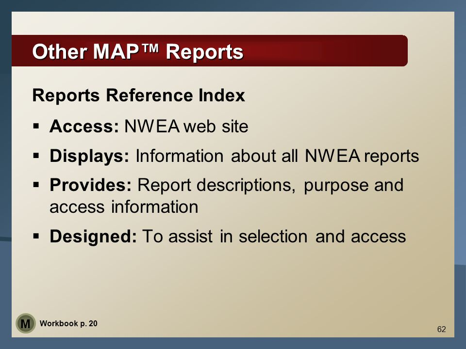 62 Other MAP™ Reports  Access: NWEA web site  Displays: Information about all NWEA reports  Provides: Report descriptions, purpose and access infor