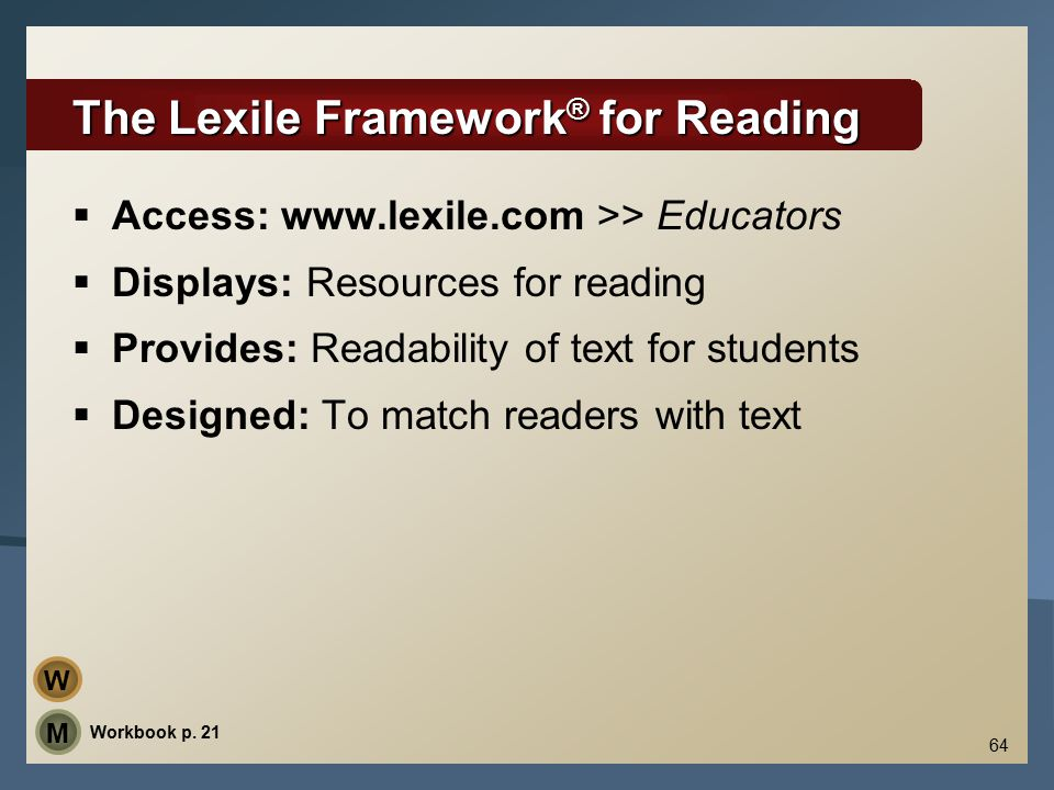 64 The Lexile Framework ® for Reading  Access: www.lexile.com >> Educators  Displays: Resources for reading  Provides: Readability of text for students  Designed: To match readers with text Workbook p.