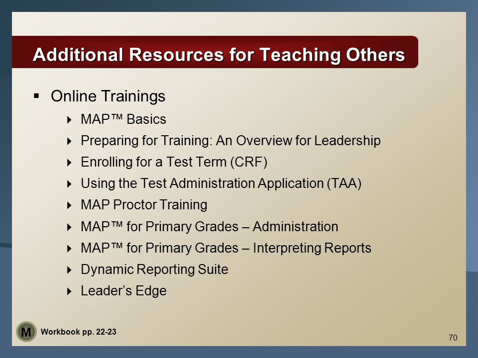 Additional Resources for Teaching Others  Online Trainings  MAP™ Basics  Preparing for Training: An Overview for Leadership  Enrolling for a Test Term (CRF)  Using the Test Administration Application (TAA)  MAP Proctor Training  MAP™ for Primary Grades – Administration  MAP™ for Primary Grades – Interpreting Reports  Dynamic Reporting Suite  Leader's Edge 70 Workbook pp.