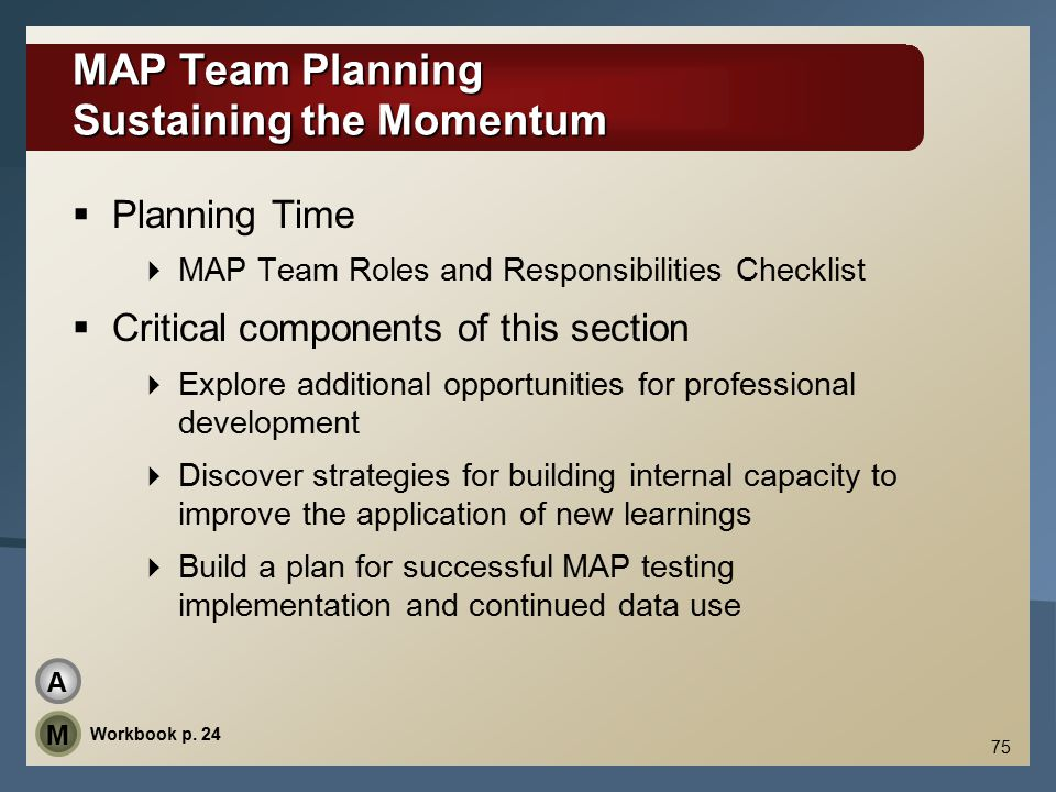 MAP Team Planning Sustaining the Momentum  Planning Time  MAP Team Roles and Responsibilities Checklist  Critical components of this section  Explore additional opportunities for professional development  Discover strategies for building internal capacity to improve the application of new learnings  Build a plan for successful MAP testing implementation and continued data use 75 Workbook p.