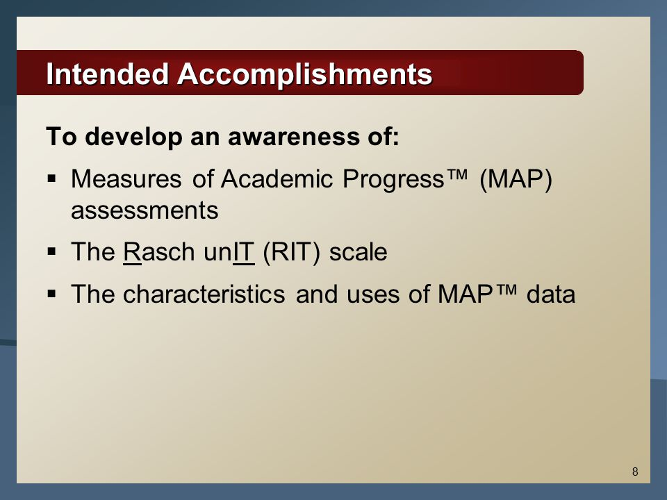 8 Intended Accomplishments To develop an awareness of:  Measures of Academic Progress™ (MAP) assessments  The Rasch unIT (RIT) scale  The characteristics and uses of MAP™ data