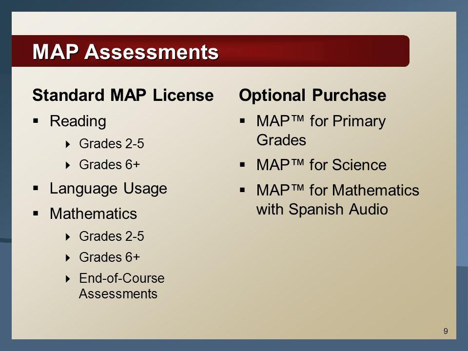 9 MAP Assessments Standard MAP License  Reading  Grades 2-5  Grades 6+  Language Usage  Mathematics  Grades 2-5  Grades 6+  End-of-Course Asse